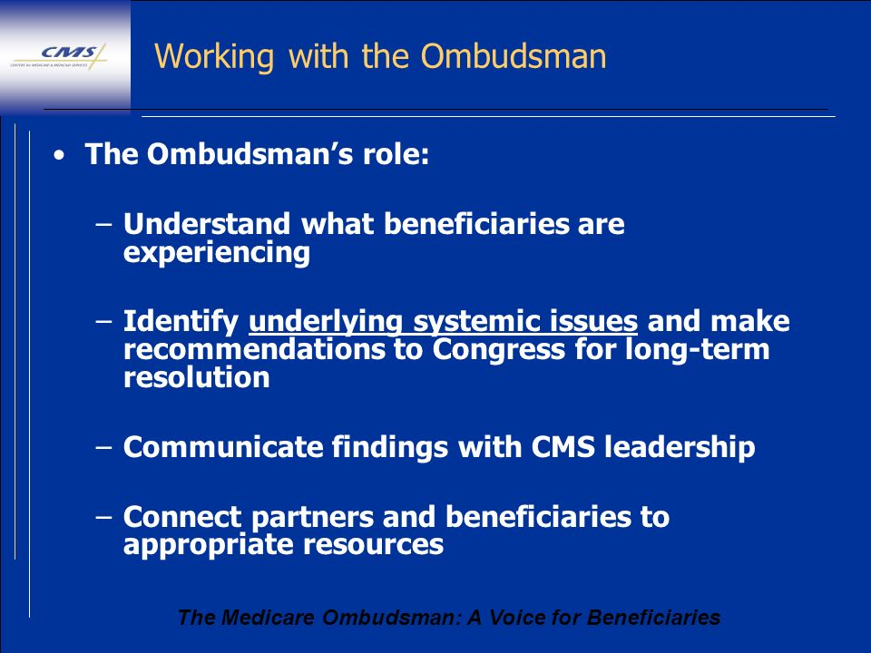 The Medicare Ombudsman: A Voice for Beneficiaries Working with the Ombudsman The Ombudsmans role: –Understand what beneficiaries are experiencing –Ide