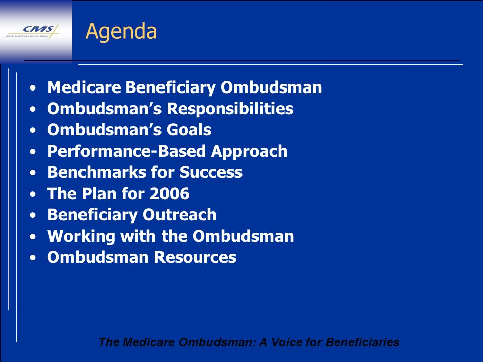 The Medicare Ombudsman: A Voice for Beneficiaries Agenda Medicare Beneficiary Ombudsman Ombudsmans Responsibilities Ombudsmans Goals Performance-Based