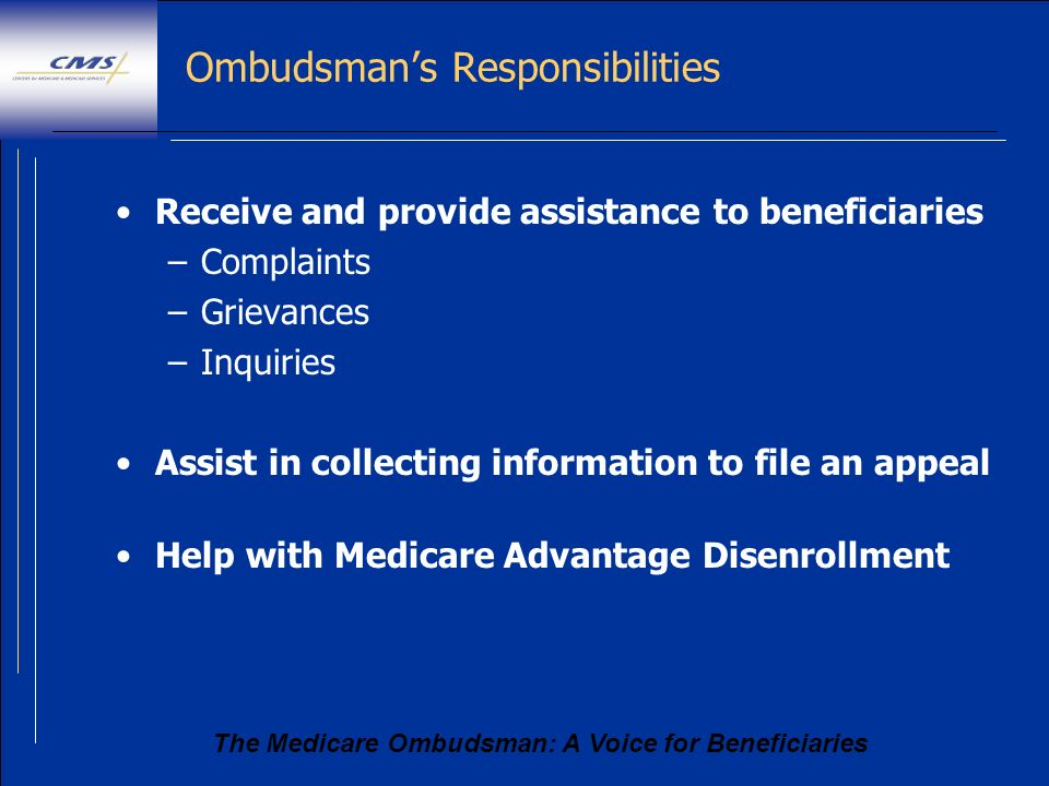 The Medicare Ombudsman: A Voice for Beneficiaries Ombudsmans Responsibilities Receive and provide assistance to beneficiaries –Complaints –Grievances
