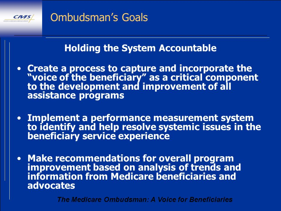 The Medicare Ombudsman: A Voice for Beneficiaries Ombudsmans Goals Holding the System Accountable Create a process to capture and incorporate the voic