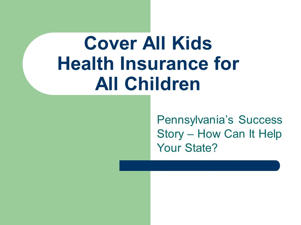 Cover All Kids Health Insurance for All Children Pennsylvanias Success Story – How Can It Help Your State