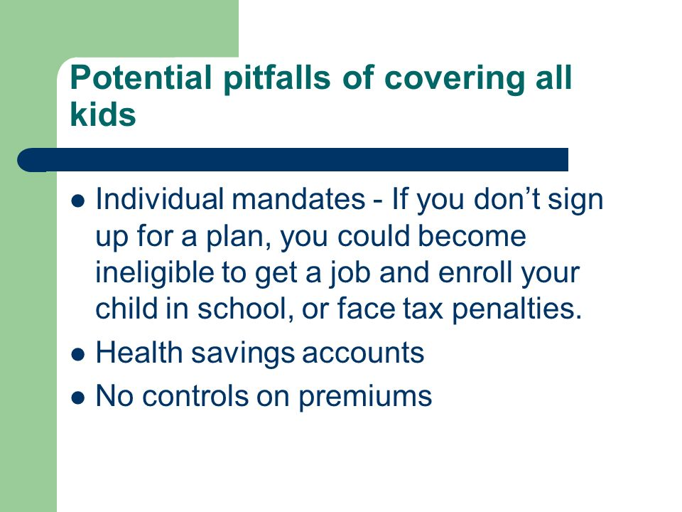 Potential pitfalls of covering all kids Individual mandates - If you dont sign up for a plan, you could become ineligible to get a job and enroll your child in school, or face tax penalties.
