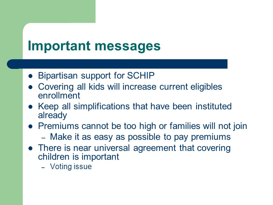 Important messages Bipartisan support for SCHIP Covering all kids will increase current eligibles enrollment Keep all simplifications that have been instituted already Premiums cannot be too high or families will not join – Make it as easy as possible to pay premiums There is near universal agreement that covering children is important – Voting issue