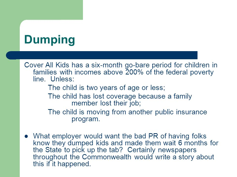 Dumping Cover All Kids has a six-month go-bare period for children in families with incomes above 200% of the federal poverty line.