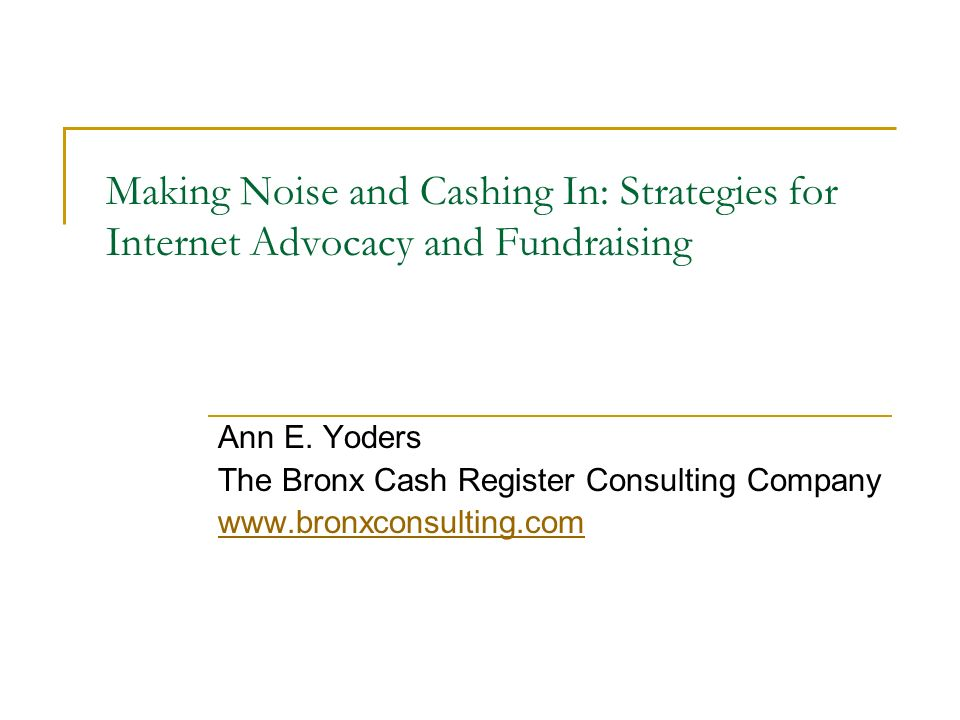 Making Noise and Cashing In: Strategies for Internet Advocacy and Fundraising Ann E. Yoders The Bronx Cash Register Consulting Company www.bronxconsul