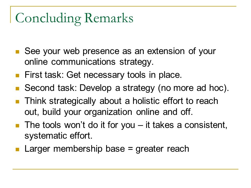 Concluding Remarks See your web presence as an extension of your online communications strategy. First task: Get necessary tools in place. Second task