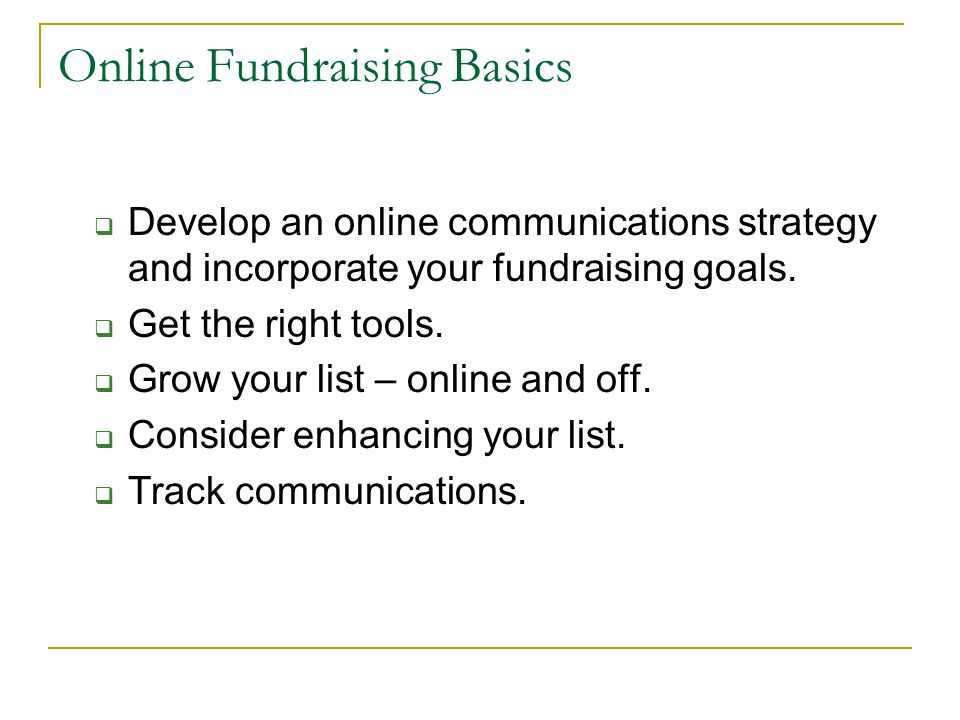 Online Fundraising Basics Develop an online communications strategy and incorporate your fundraising goals. Get the right tools. Grow your list – onli