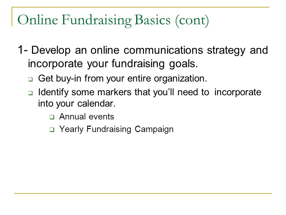 Online Fundraising Basics (cont) 1- Develop an online communications strategy and incorporate your fundraising goals. Get buy-in from your entire orga