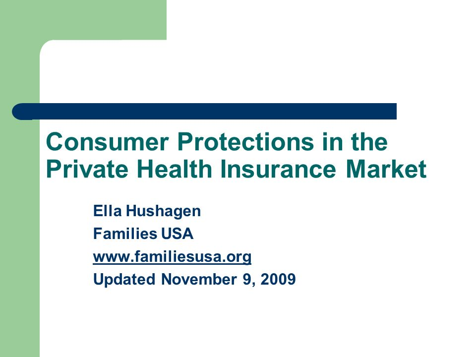 Consumer Protections in the Private Health Insurance Market Ella Hushagen Families USA www.familiesusa.org Updated November 9, 2009