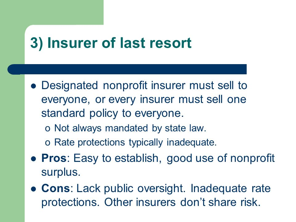 3) Insurer of last resort Designated nonprofit insurer must sell to everyone, or every insurer must sell one standard policy to everyone. oNot always