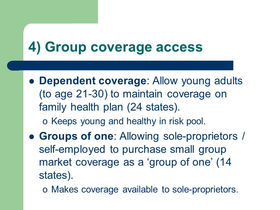 4) Group coverage access Dependent coverage: Allow young adults (to age 21-30) to maintain coverage on family health plan (24 states). oKeeps young an