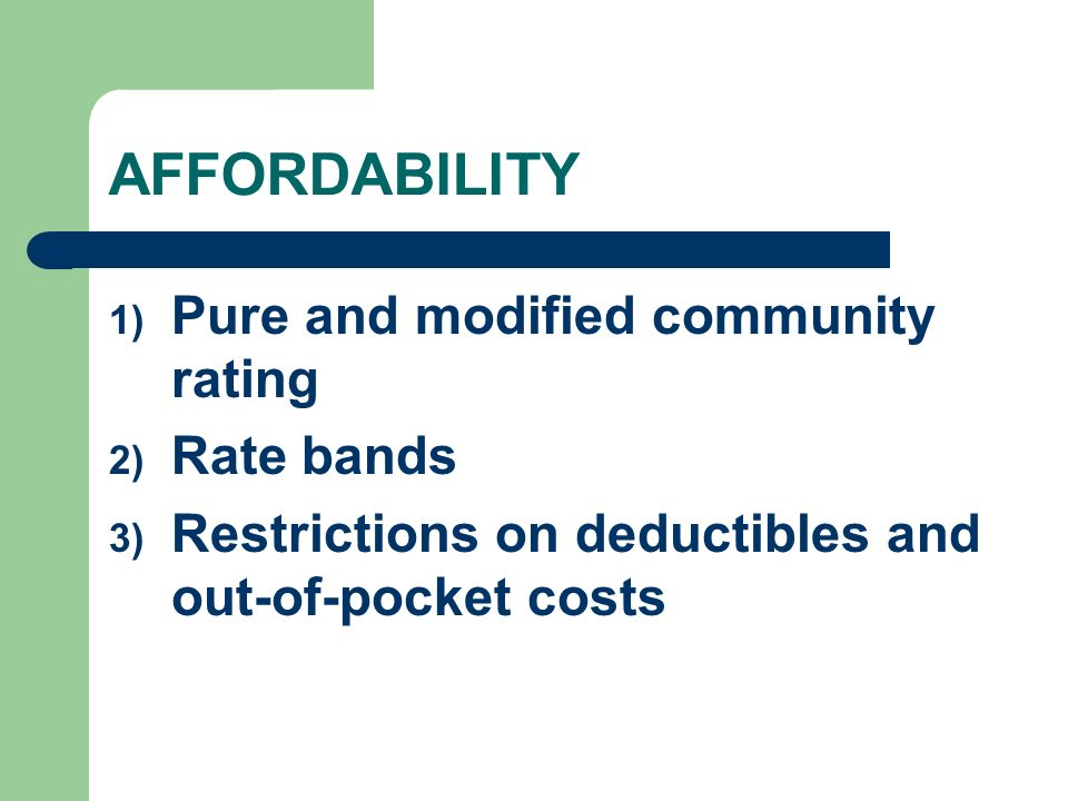 AFFORDABILITY 1) Pure and modified community rating 2) Rate bands 3) Restrictions on deductibles and out-of-pocket costs