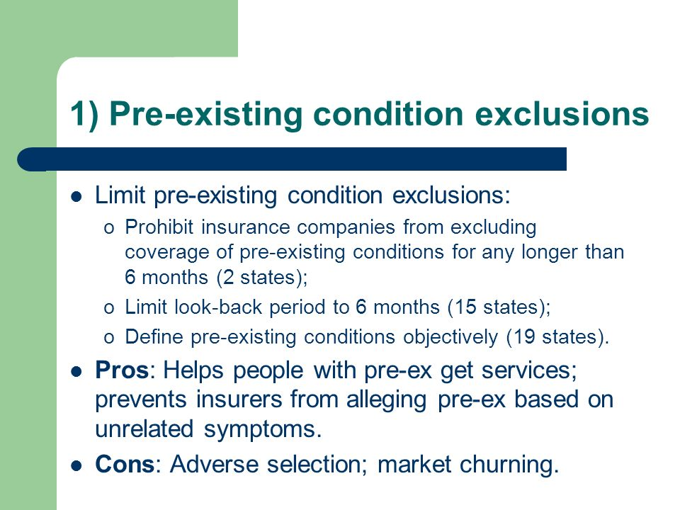 1) Pre-existing condition exclusions Limit pre-existing condition exclusions: oProhibit insurance companies from excluding coverage of pre-existing conditions for any longer than 6 months (2 states); oLimit look-back period to 6 months (15 states); oDefine pre-existing conditions objectively (19 states).