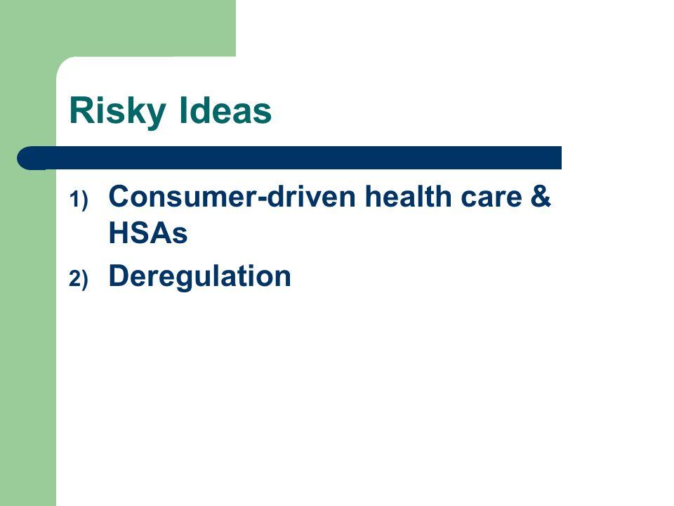 Risky Ideas 1) Consumer-driven health care & HSAs 2) Deregulation
