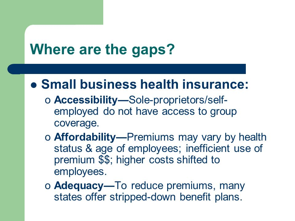 Where are the gaps? Small business health insurance: oAccessibilitySole-proprietors/self- employed do not have access to group coverage. oAffordabilit