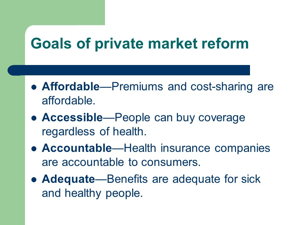 Goals of private market reform AffordablePremiums and cost-sharing are affordable.