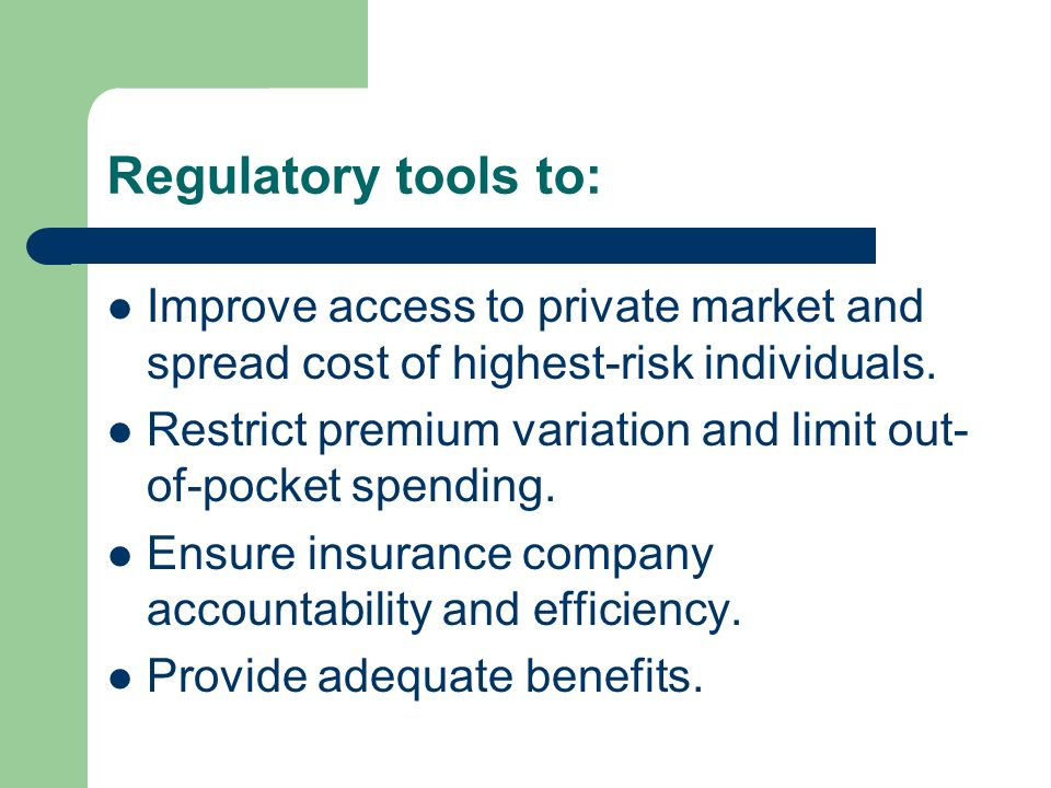 Regulatory tools to: Improve access to private market and spread cost of highest-risk individuals. Restrict premium variation and limit out- of-pocket