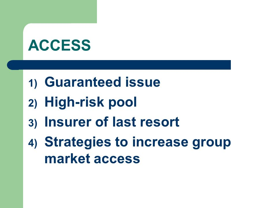 ACCESS 1) Guaranteed issue 2) High-risk pool 3) Insurer of last resort 4) Strategies to increase group market access