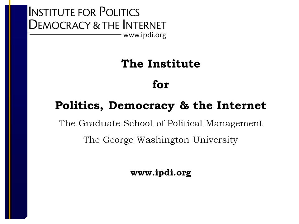 The Institute for Politics, Democracy & the Internet The Graduate School of Political Management The George Washington University