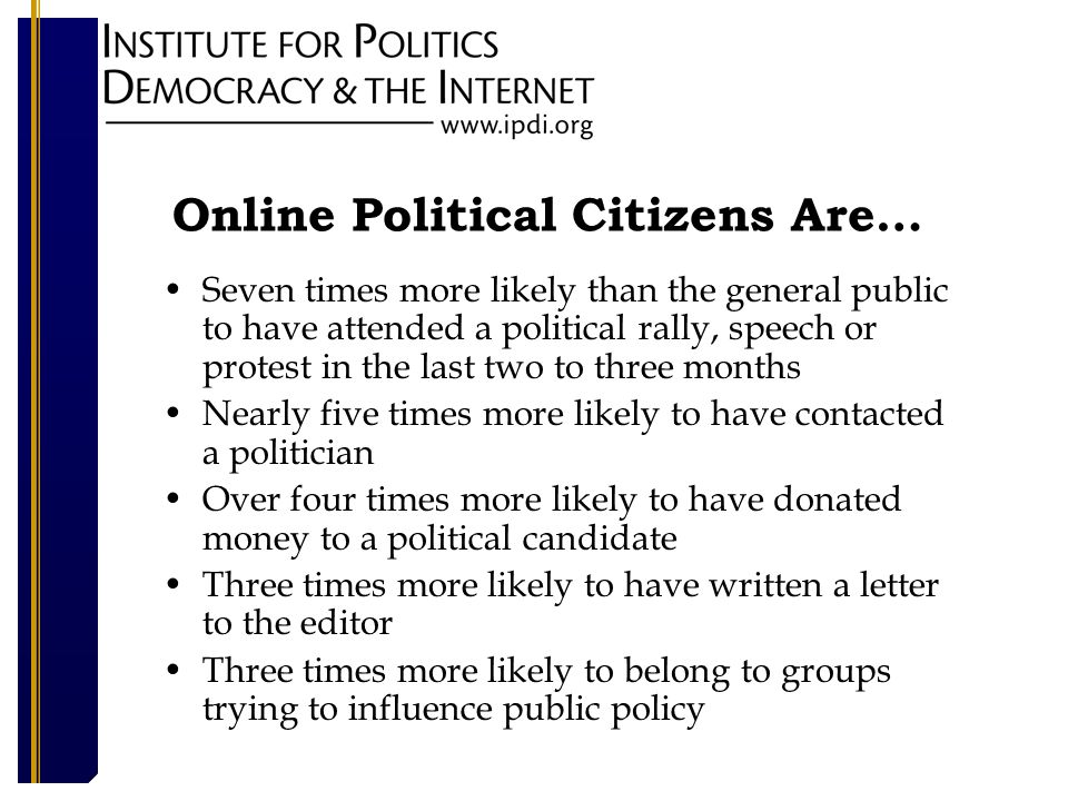 Online Political Citizens Are… Seven times more likely than the general public to have attended a political rally, speech or protest in the last two to three months Nearly five times more likely to have contacted a politician Over four times more likely to have donated money to a political candidate Three times more likely to have written a letter to the editor Three times more likely to belong to groups trying to influence public policy