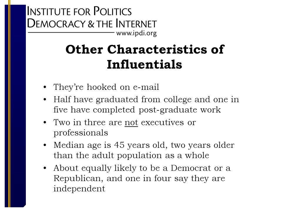 Other Characteristics of Influentials Theyre hooked on e-mail Half have graduated from college and one in five have completed post-graduate work Two in three are not executives or professionals Median age is 45 years old, two years older than the adult population as a whole About equally likely to be a Democrat or a Republican, and one in four say they are independent