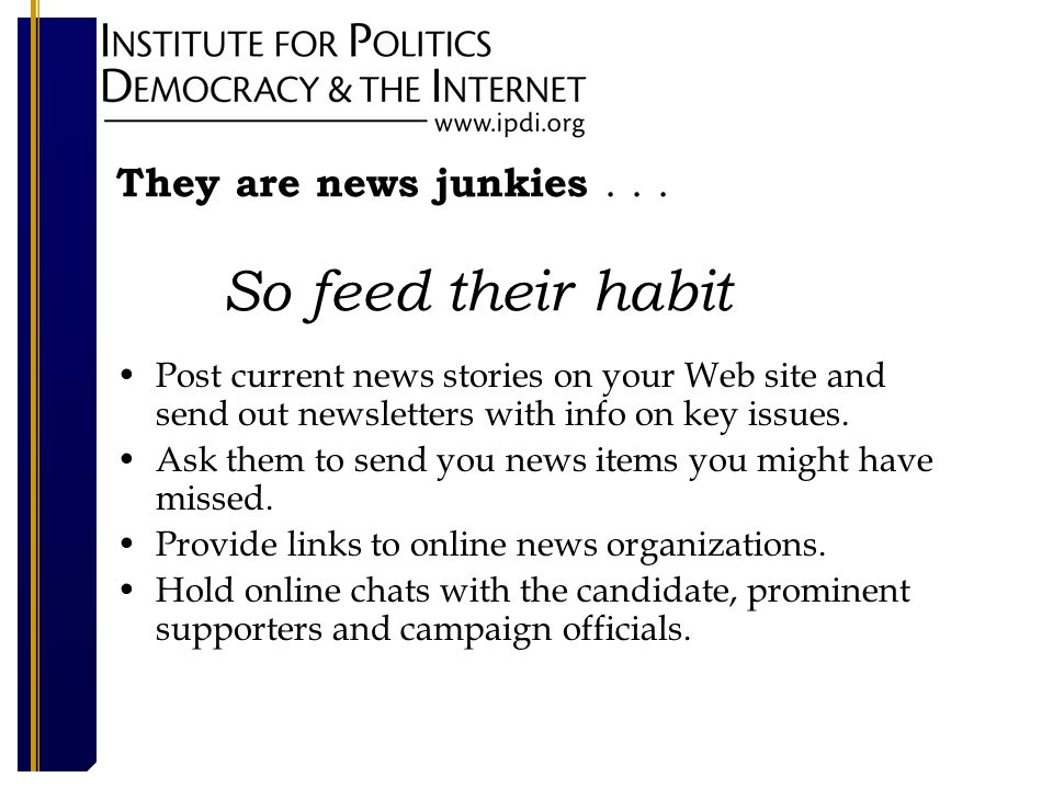 They are news junkies... So feed their habit Post current news stories on your Web site and send out newsletters with info on key issues. Ask them to