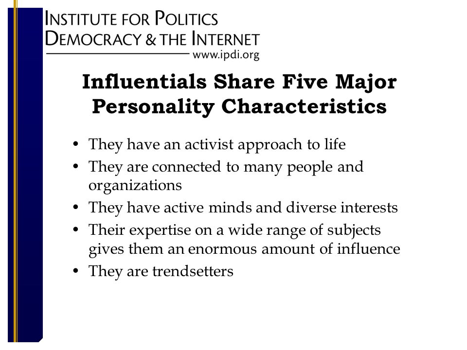 Influentials Share Five Major Personality Characteristics They have an activist approach to life They are connected to many people and organizations They have active minds and diverse interests Their expertise on a wide range of subjects gives them an enormous amount of influence They are trendsetters