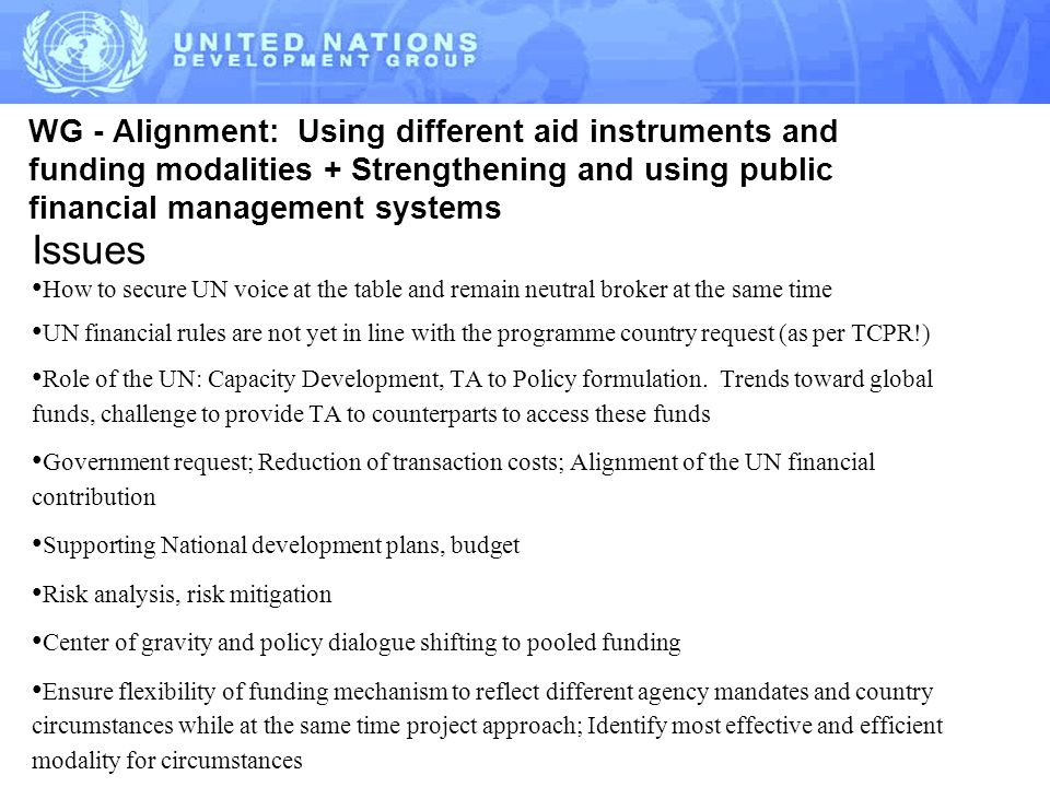 WG - Alignment: Using different aid instruments and funding modalities + Strengthening and using public financial management systems Issues How to secure UN voice at the table and remain neutral broker at the same time UN financial rules are not yet in line with the programme country request (as per TCPR!) Role of the UN: Capacity Development, TA to Policy formulation.