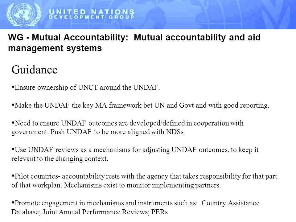 WG - Mutual Accountability: Mutual accountability and aid management systems Guidance Ensure ownership of UNCT around the UNDAF.