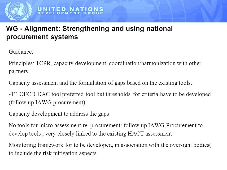 WG - Alignment: Strengthening and using national procurement systems Guidance: Principles: TCPR, capacity development, coordination/harmonization with other partners Capacity assessment and the formulation of gaps based on the existing tools: -1 st OECD DAC tool preferred tool but thresholds for criteria have to be developed (follow up IAWG procurement) Capacity development to address the gaps No tools for micro assessment re.