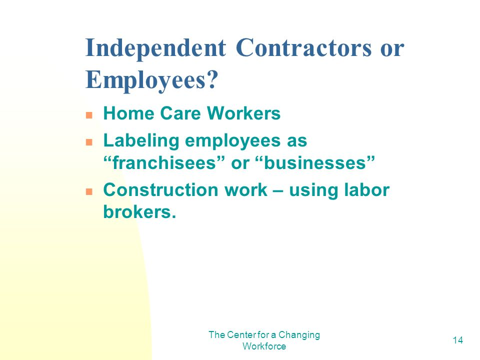 The Center for a Changing Workforce 14 Independent Contractors or Employees? Home Care Workers Labeling employees as franchisees or businesses Constru