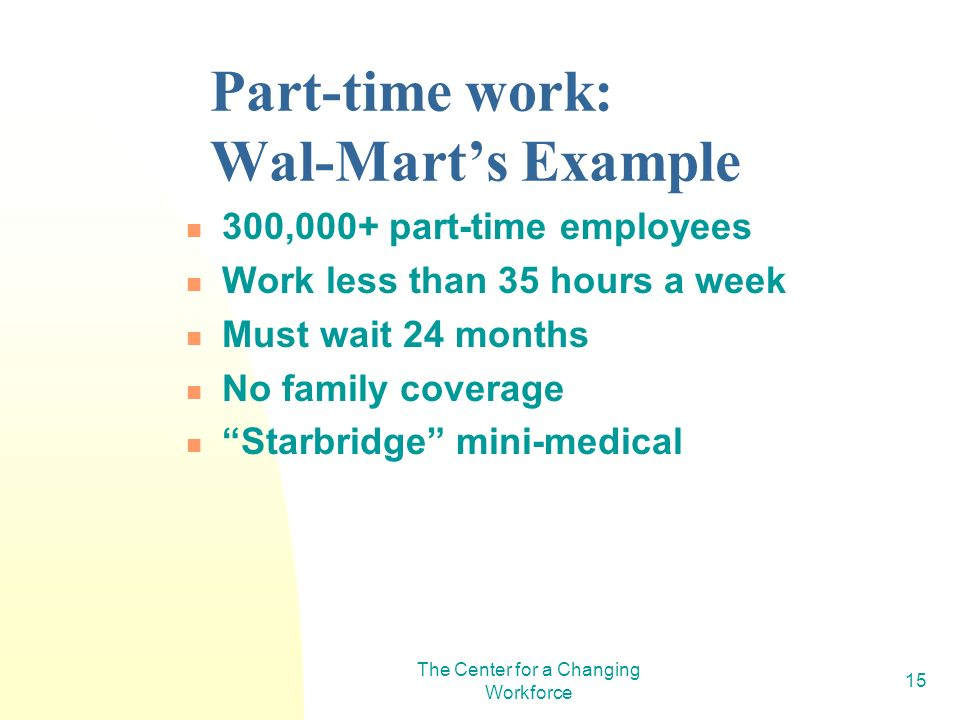 The Center for a Changing Workforce 15 Part-time work: Wal-Marts Example 300,000+ part-time employees Work less than 35 hours a week Must wait 24 mont