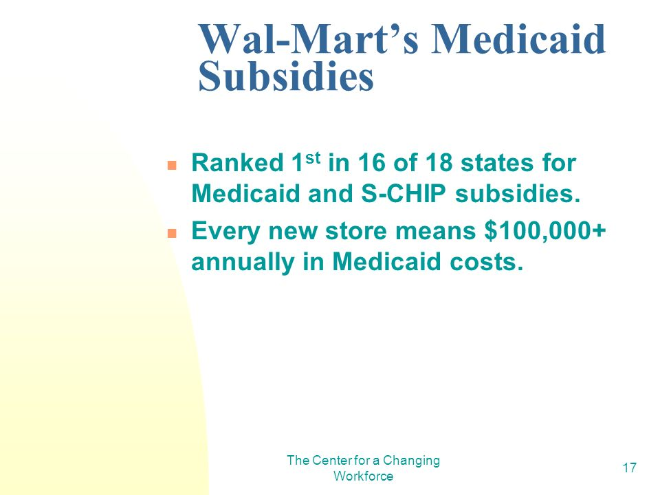 The Center for a Changing Workforce 17 Wal-Marts Medicaid Subsidies Ranked 1 st in 16 of 18 states for Medicaid and S-CHIP subsidies.