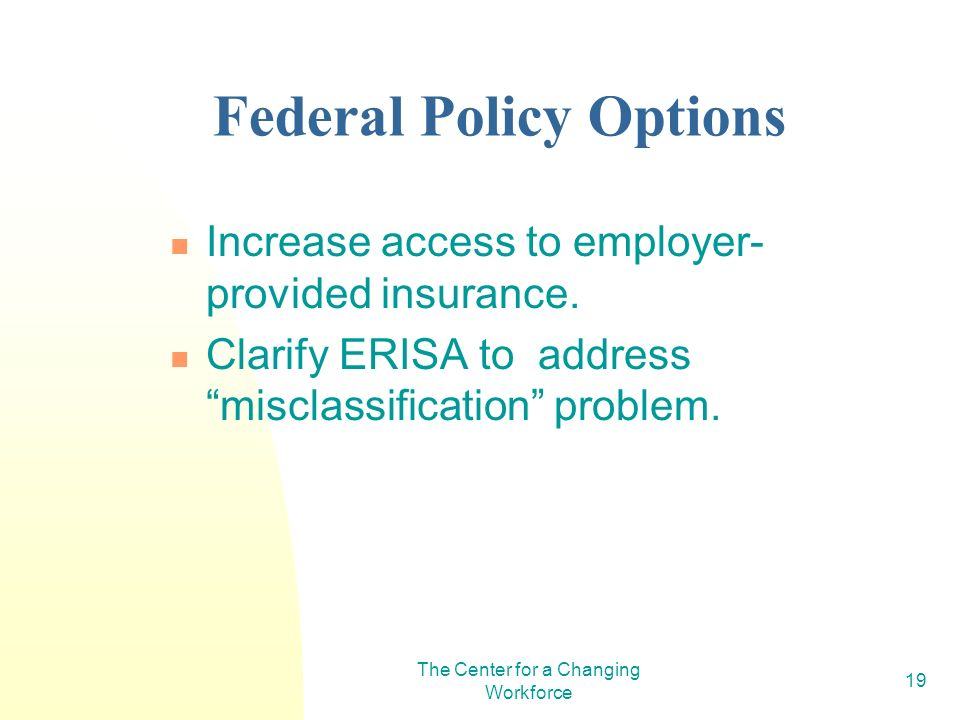 The Center for a Changing Workforce 19 Federal Policy Options Increase access to employer- provided insurance. Clarify ERISA to address misclassificat