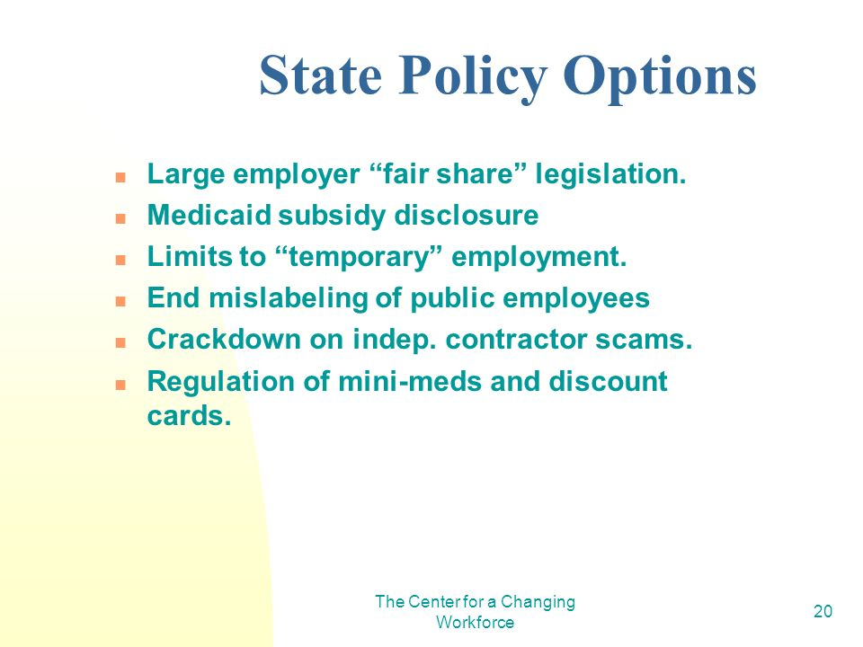 The Center for a Changing Workforce 20 State Policy Options Large employer fair share legislation. Medicaid subsidy disclosure Limits to temporary emp