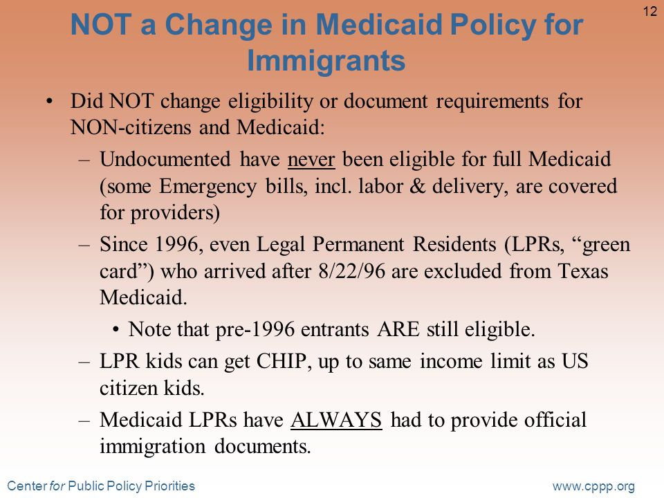 Center for Public Policy Priorities www.cppp.org 12 NOT a Change in Medicaid Policy for Immigrants Did NOT change eligibility or document requirements for NON-citizens and Medicaid: –Undocumented have never been eligible for full Medicaid (some Emergency bills, incl.