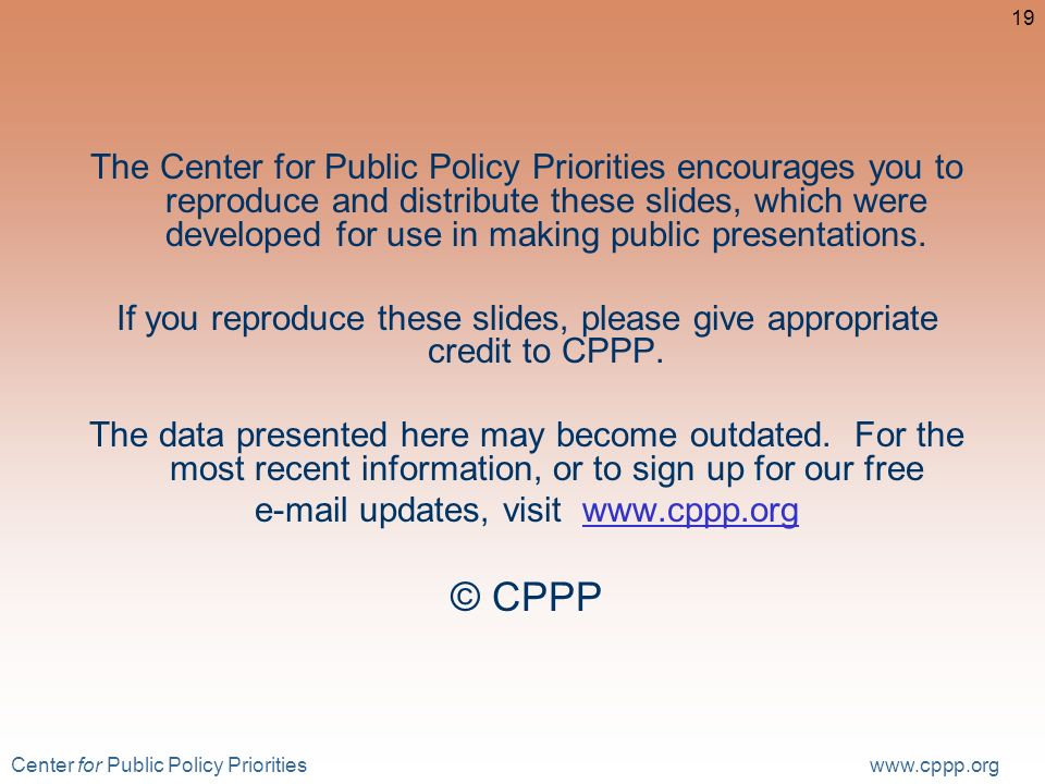 Center for Public Policy Priorities www.cppp.org 19 The Center for Public Policy Priorities encourages you to reproduce and distribute these slides, which were developed for use in making public presentations.