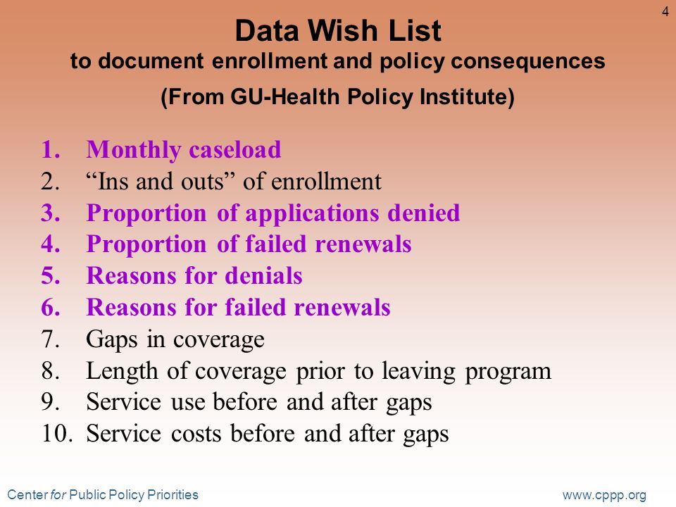 Center for Public Policy Priorities www.cppp.org 4 Data Wish List to document enrollment and policy consequences (From GU-Health Policy Institute) 1.Monthly caseload 2.Ins and outs of enrollment 3.Proportion of applications denied 4.Proportion of failed renewals 5.Reasons for denials 6.Reasons for failed renewals 7.Gaps in coverage 8.Length of coverage prior to leaving program 9.Service use before and after gaps 10.Service costs before and after gaps