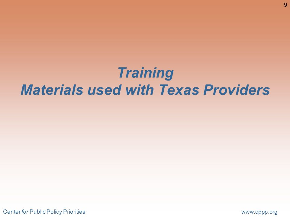 Center for Public Policy Priorities www.cppp.org 9 Training Materials used with Texas Providers