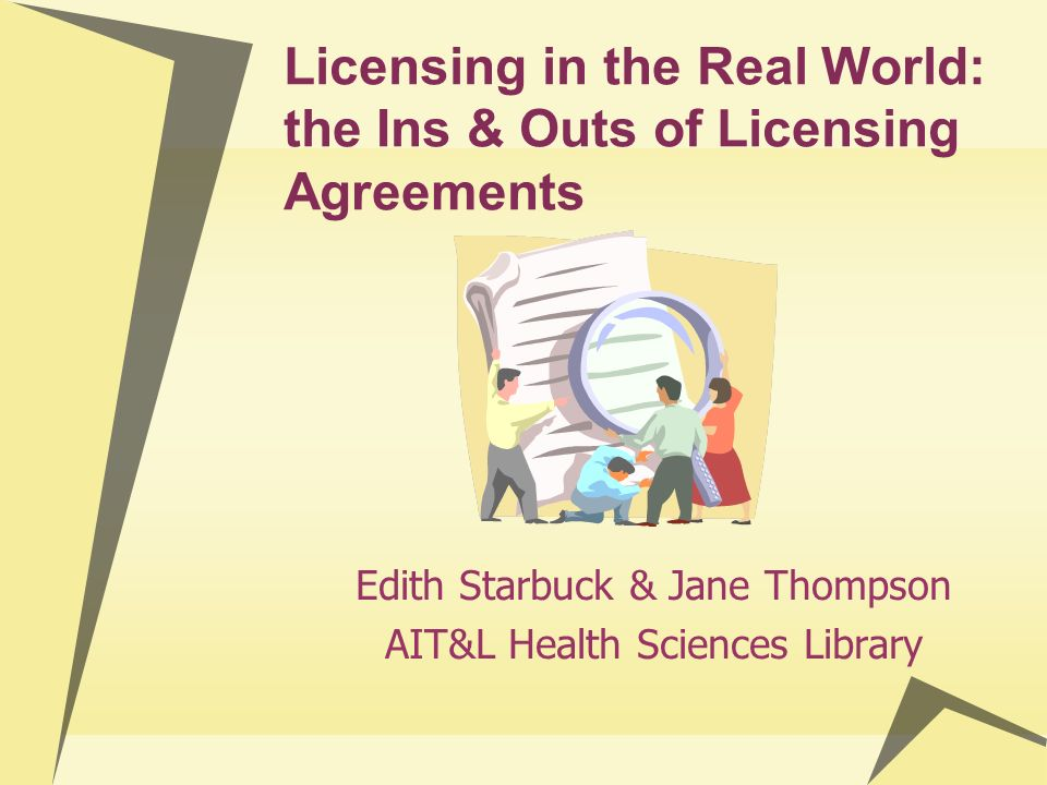 Licensing in the Real World: the Ins & Outs of Licensing Agreements Edith Starbuck & Jane Thompson AIT&L Health Sciences Library