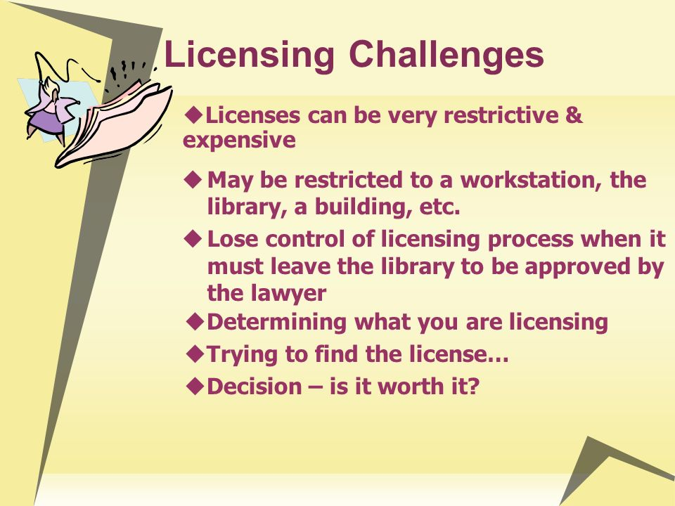 Licensing Challenges May be restricted to a workstation, the library, a building, etc. Lose control of licensing process when it must leave the librar
