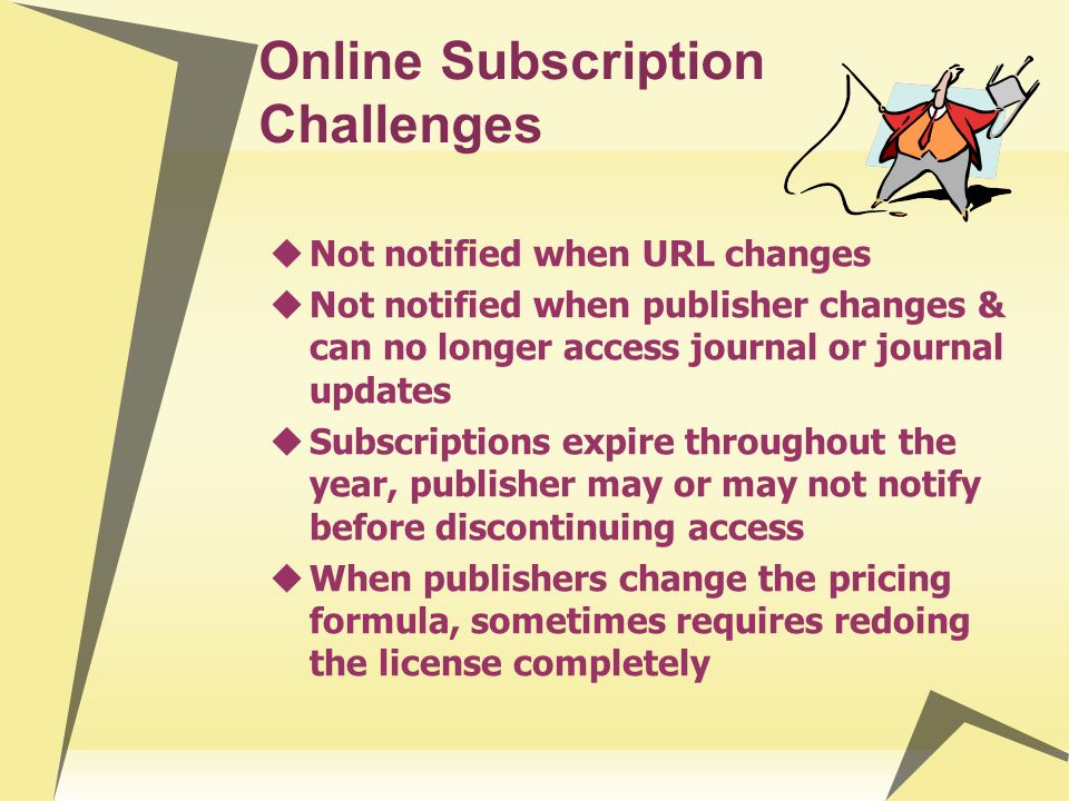 Online Subscription Challenges Not notified when URL changes Not notified when publisher changes & can no longer access journal or journal updates Subscriptions expire throughout the year, publisher may or may not notify before discontinuing access When publishers change the pricing formula, sometimes requires redoing the license completely