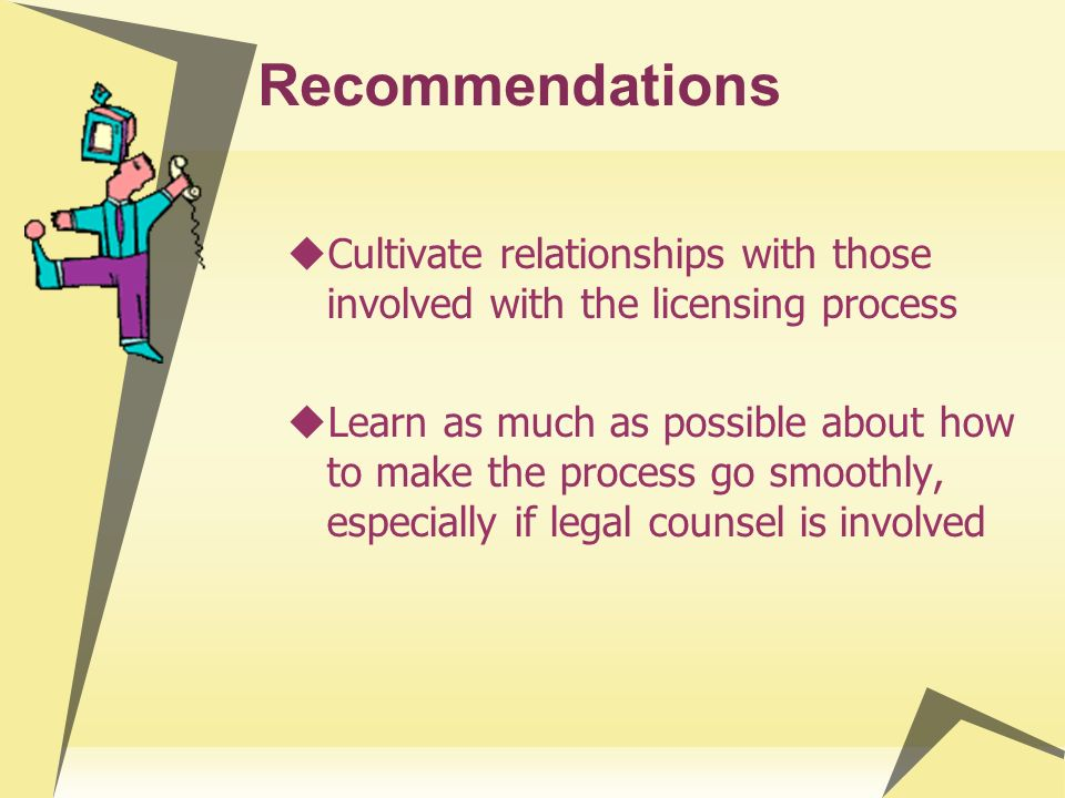 Recommendations Cultivate relationships with those involved with the licensing process Learn as much as possible about how to make the process go smoo
