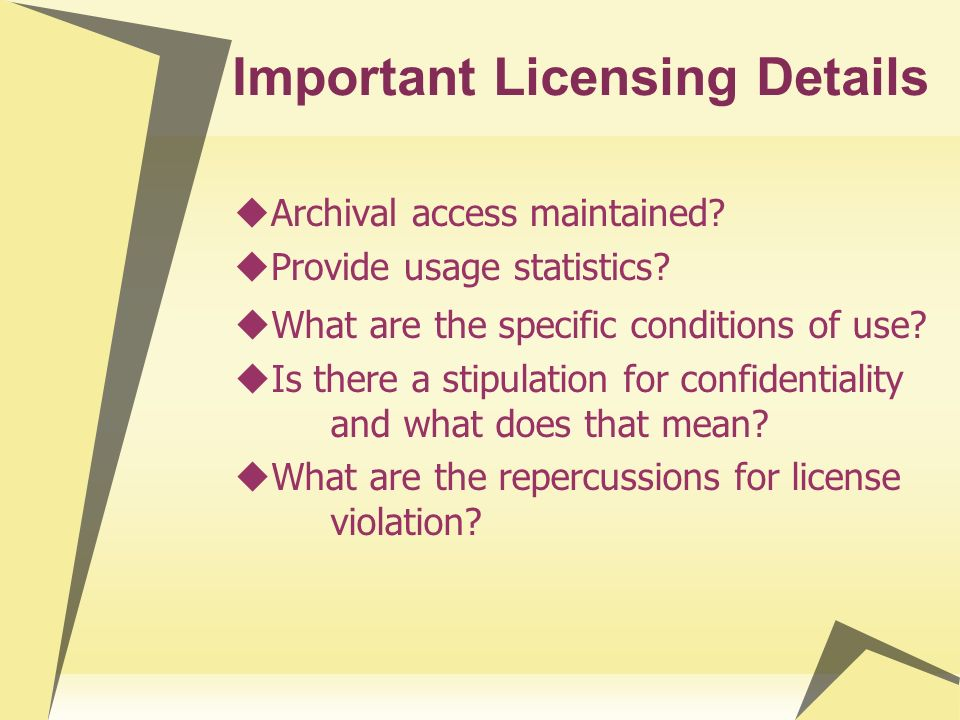 Licensing Differences Between Formats Volume of license agreements Many more for individual online journals & journal collections than for full-text & database resources Restrictions Generally more restrictive for online journals than for full-text & database resources Process Most journal licenses are very simple Online journal license approvals stay within the library whereas full-text & database resources require legal counsel input
