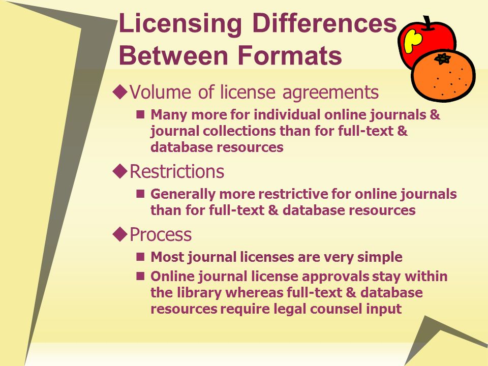 Licensing Differences Between Formats Volume of license agreements Many more for individual online journals & journal collections than for full-text &