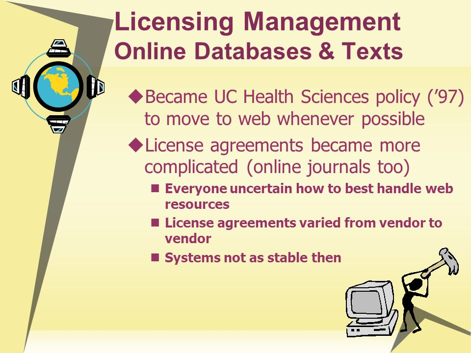 Licensing Management Online Databases & Texts Became UC Health Sciences policy (97) to move to web whenever possible License agreements became more co