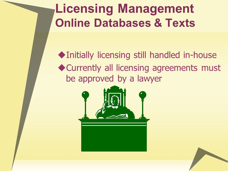 Licensing Management Online Databases & Texts Initially licensing still handled in-house Currently all licensing agreements must be approved by a lawy