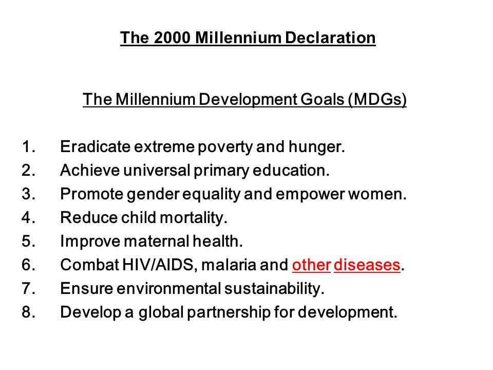 The Millennium Development Goals (MDGs) 1. Eradicate extreme poverty and hunger. 2. Achieve universal primary education. 3. Promote gender equality an