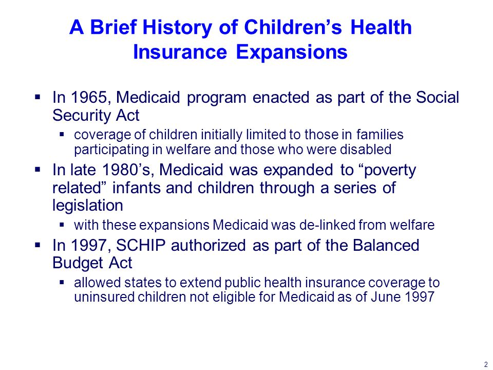 2 A Brief History of Childrens Health Insurance Expansions In 1965, Medicaid program enacted as part of the Social Security Act coverage of children initially limited to those in families participating in welfare and those who were disabled In late 1980s, Medicaid was expanded to poverty related infants and children through a series of legislation with these expansions Medicaid was de-linked from welfare In 1997, SCHIP authorized as part of the Balanced Budget Act allowed states to extend public health insurance coverage to uninsured children not eligible for Medicaid as of June 1997