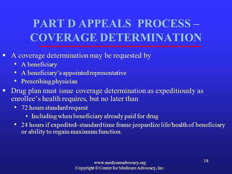 www.medicareadvocacy.org Copyright © Center for Medicare Advocacy, Inc. 18 PART D APPEALS PROCESS – COVERAGE DETERMINATION A coverage determination ma